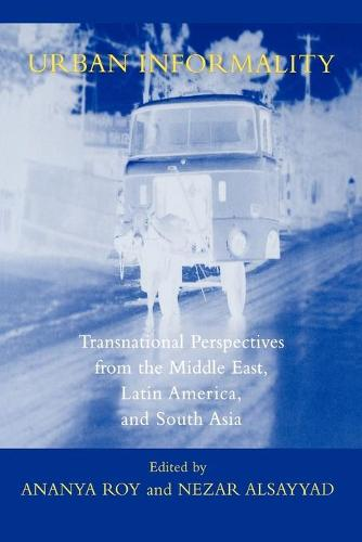 Urban Informality: Transnational Perspectives from the Middle East, Latin America, and South Asia - Transnational Perspectives on Space and Place (Paperback)