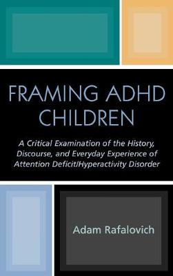 Framing ADHD Children: A Critical Examination of the History, Discourse, and Everyday Experience of Attention Deficit/Hyperactivity Disorder (Hardback)