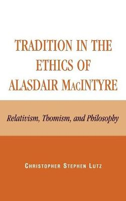 Tradition in the Ethics of Alasdair MacIntyre: Relativism, Thomism, and Philosophy (Hardback)