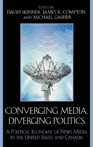 Converging Media, Diverging Politics: A Political Economy of News Media in the United States and Canada (Hardback)