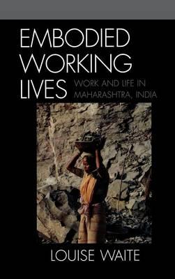 Embodied Working Lives: Manual Laboring in Maharashtra, India (Hardback)
