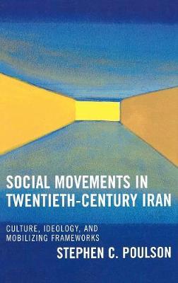 Social Movements in Twentieth-Century Iran: Culture, Ideology, and Mobilizing Frameworks (Hardback)