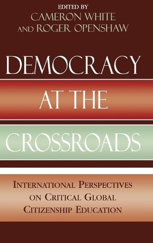 Democracy at the Crossroads: International Perspectives on Critical Global Citizenship Education - Applications of Political Theory (Hardback)