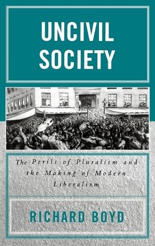 Uncivil Society: The Perils of Pluralism and the Making of Modern Liberalism - Applications of Political Theory (Hardback)