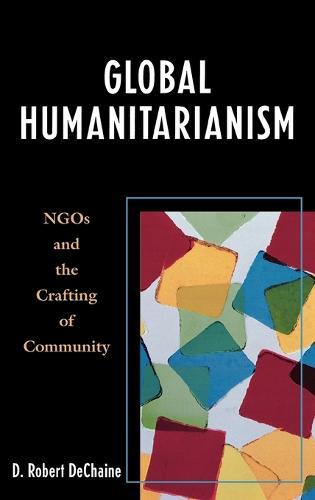 Global Humanitarianism: NGOs and the Crafting of Community (Hardback)