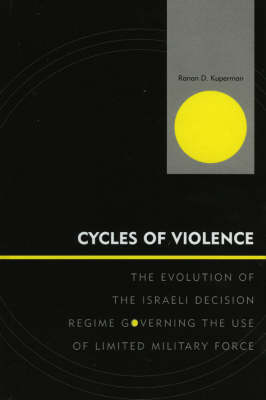 Cycles of Violence: The Evolution of the Israeli Decision Regime Governing the Use of Limited Military Force - Innovations in the Study of World Politics (Hardback)