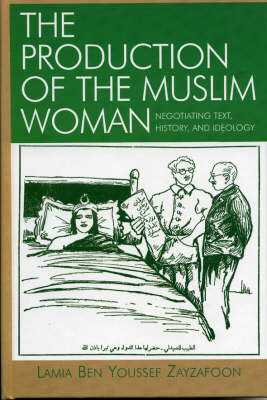 The Production of the Muslim Woman: Negotiating Text, History, and Ideology - After the Empire: The Francophone World & Postcolonial France (Hardback)