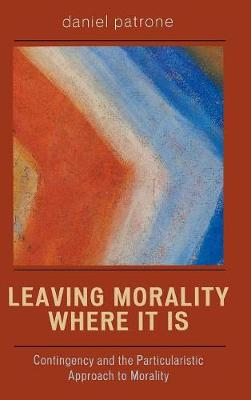 Leaving Morality Where It Is: Contingency and the Particularistic Approach to Morality (Hardback)
