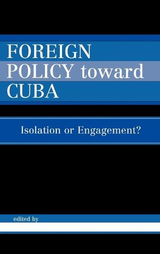 Foreign Policy Toward Cuba: Isolation or Engagement? - Studies in Public Policy (Hardback)