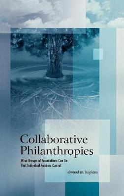 Collaborative Philanthropies: What Groups of Foundations Can Do That Individual Funders Cannot (Hardback)