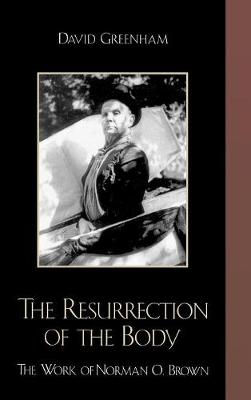 The Resurrection of the Body: The Work of Norman O. Brown (Hardback)