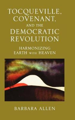 Tocqueville, Covenant, and the Democratic Revolution: Harmonizing Earth with Heaven (Hardback)