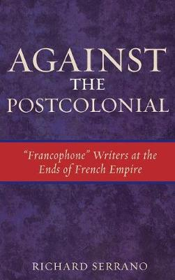 Against the Postcolonial: 'Francophone' Writers at the Ends of the French Empire - After the Empire: The Francophone World & Postcolonial France (Hardback)