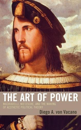 The Art of Power: Machiavelli, Nietzsche, and the Making of Aesthetic Political Theory (Hardback)