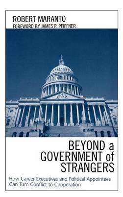 Beyond a Government of Strangers: How Career Executives and Political Appointees Can Turn Conflict to Cooperation (Hardback)