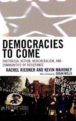 Democracies to Come: Rhetorical Action, Neoliberalism, and Communities of Resistance - Cultural Studies/Pedagogy/Activism (Hardback)