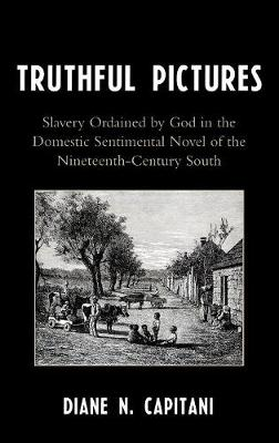 Truthful Pictures: Slavery Ordained by God in the Domestic, Sentimental Novel of the Nineteenth Century South (Hardback)