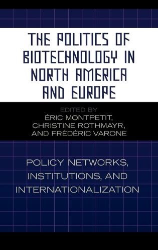 The Politics of Biotechnology in North America and Europe: Policy Networks, Institutions and Internationalization (Hardback)