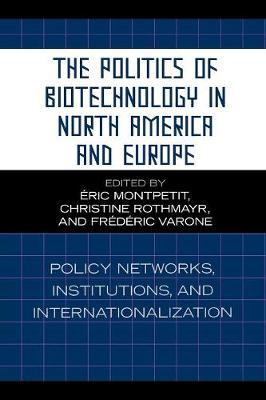The Politics of Biotechnology in North America and Europe: Policy Networks, Institutions and Internationalization (Paperback)