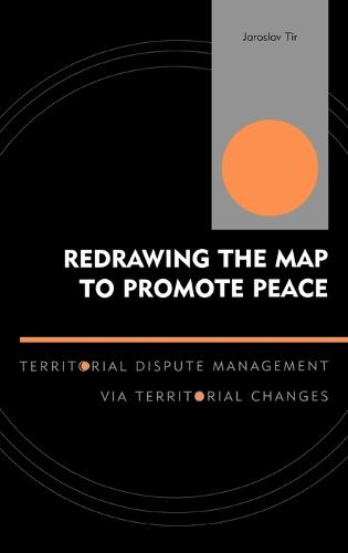 Redrawing the Map to Promote Peace: Territorial Dispute Management via Territorial Changes - Innovations in the Study of World Politics (Hardback)