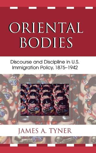 Oriental Bodies: Discourse and Discipline in U.S. Immigration Policy, 1875-1942 (Hardback)