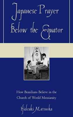 Japanese Prayer Below the Equator: How Brazilians Believe in the Church of World Messianity (Hardback)