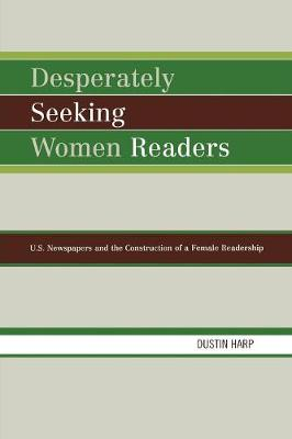 Desperately Seeking Women Readers: U.S. Newspapers and the Construction of a Female Readership (Paperback)
