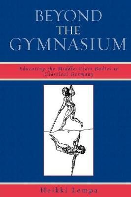 Beyond the Gymnasium: Educating the Middle-Class Bodies in Classical Germany (Paperback)