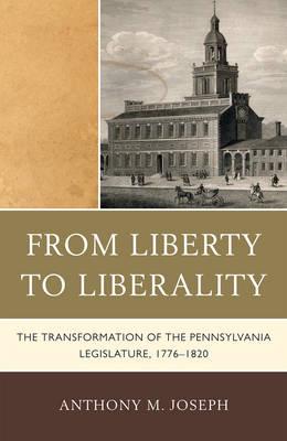 From Liberty to Liberality: The Transformation of the Pennsylvania Legislature, 1776-1820 (Hardback)