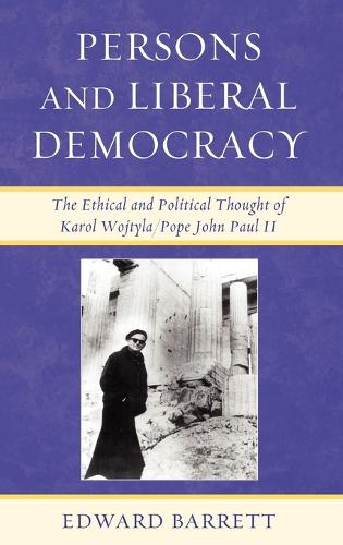 Persons and Liberal Democracy: The Ethical and Political Thought of Karol Wojtyla/John Paul II (Hardback)