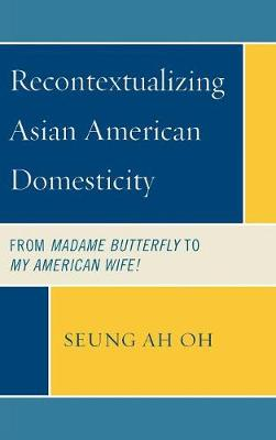 Recontextualizing Asian American Domesticity: From Madame Butterfly to My American Wife! (Hardback)