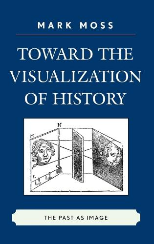 Toward the Visualization of History: The Past as Image (Hardback)