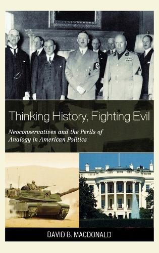 Thinking History, Fighting Evil: Neoconservatives and the Perils of Analogy in American Politics (Hardback)