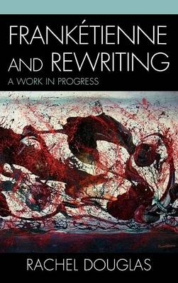 Franketienne and Rewriting: A Work in Progress - After the Empire: The Francophone World & Postcolonial France (Hardback)