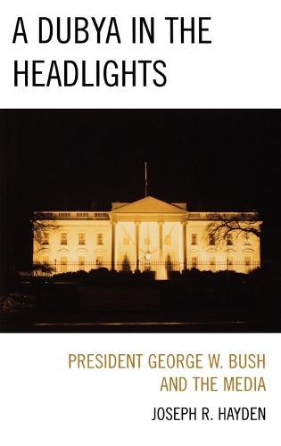 A Dubya in the Headlights: President George W. Bush and the Media (Hardback)