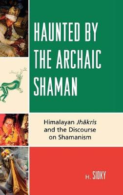 Haunted by the Archaic Shaman: Himalayan Jhakris and the Discourse on Shamanism (Hardback)
