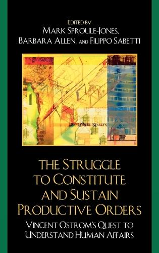 The Struggle to Constitute and Sustain Productive Orders: Vincent Ostrom's Quest to Understand Human Affairs (Hardback)
