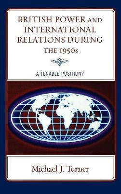 British Power and International Relations during the 1950s: A Tenable Position? (Hardback)
