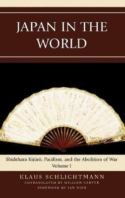 Japan in the World: Shidehara Kijuro, Pacifism, and the Abolition of War - AsiaWorld Volume 1 (Hardback)
