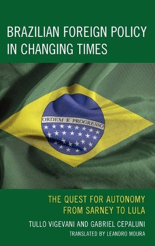 Brazilian Foreign Policy in Changing Times: The Quest for Autonomy from Sarney to Lula (Hardback)