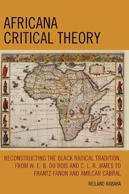 Africana Critical Theory: Reconstructing The Black Radical Tradition, From W. E. B. Du Bois and C. L. R. James to Frantz Fanon and Amilcar Cabral (Hardback)