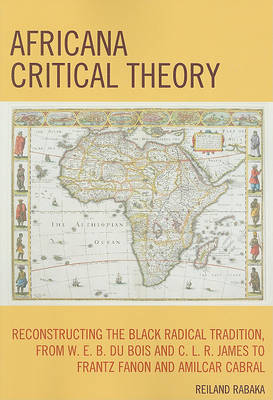 Africana Critical Theory: Reconstructing The Black Radical Tradition, From W. E. B. Du Bois and C. L. R. James to Frantz Fanon and Amilcar Cabral (Paperback)