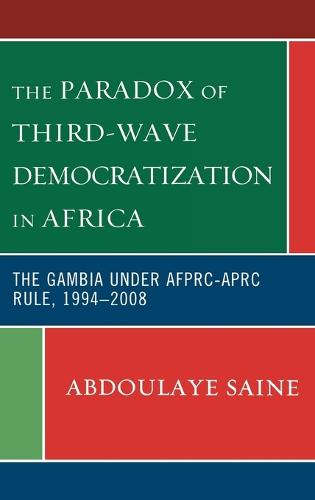 The Paradox of Third-Wave Democratization in Africa: The Gambia under AFPRC-APRC Rule, 1994-2008 (Hardback)