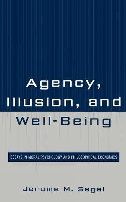 Agency, Illusion, and Well-Being: Essays in Moral Psychology and Philosophical Economics (Hardback)