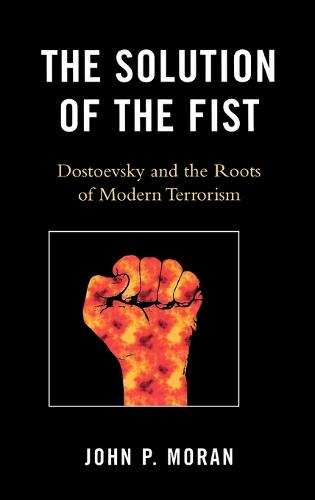 The Solution of the Fist: Dostoevsky and the Roots of Modern Terrorism (Hardback)