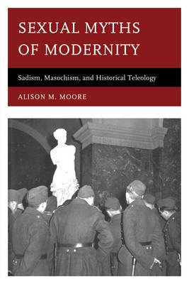 Sexual Myths of Modernity: Sadism, Masochism, and Historical Teleology (Hardback)