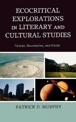 Ecocritical Explorations in Literary and Cultural Studies: Fences, Boundaries, and Fields (Hardback)