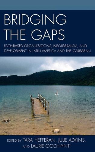Bridging the Gaps: Faith-based Organizations, Neoliberalism, and Development in Latin America and the Caribbean (Hardback)