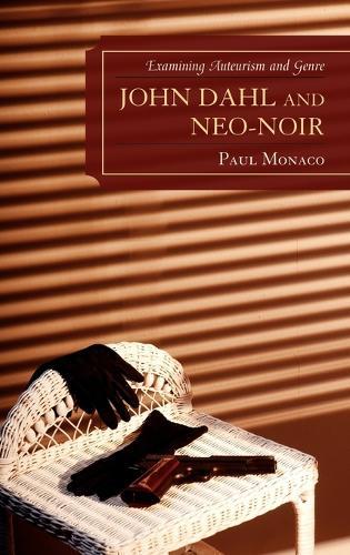 John Dahl and Neo-Noir: Examining Auteurism and Genre - Genre Film Auteurs (Hardback)