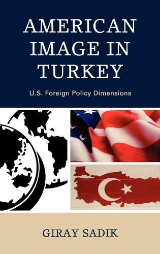 American Image in Turkey: U.S. Foreign Policy Dimensions (Hardback)